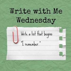 Write with Me Wednesday: I Remember