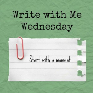 Write with Me Wednesday, prompt: start with a moment
