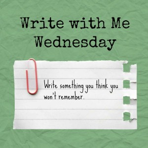 Write with Me Wednesday prompt: Write something you think you won't remember
