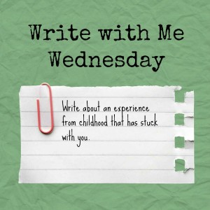 Write with Me Wednesday: Write about a experience from childhood that has stuck with you.