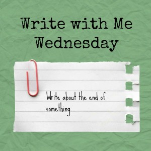 Write with Me Wednesday prompt: Write about the end of something.