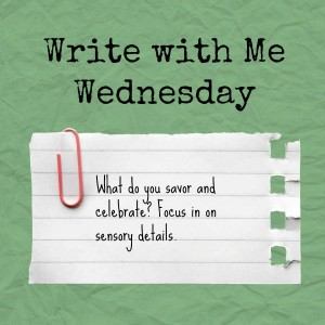 Write with Me Wednesday prompt: What do you savor and celebrate? Use sensory details.