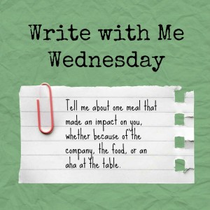 Write with Me Wednesday: Tell us about one meal that made an impact on you, whether it was because of the company, the food, or an aha at the table.
